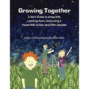 Growing Together A Kids Guide to Living With Learning From and Loving a Parent With Autism Spectrum Disorder by Marks & Elizabeth