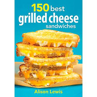 150 Best Grilled Cheese Sandwiches by Alison Lewis - 9780778804123 Bo