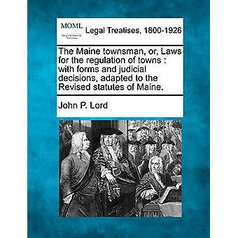 The Maine townsman or Laws for the regulation of towns  with forms and judicial decisions adapted to the Revised statutes of Maine. by Lord & John P.