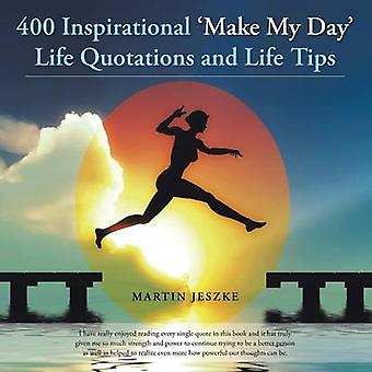 400 Inspirational Make My Day Life Quotations and Life Tips by Jeszke & Martin