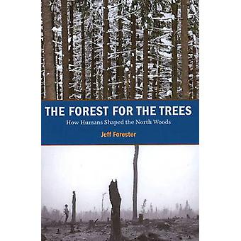 Forest for the Trees - How Humans Shaped the North Woods by Jeff Fores