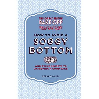 The Great British Bake Off: How to Avoid a Soggy Bottom and Other Secrets to Achieving a Good Bake (Hardcover) by Baker Gerard