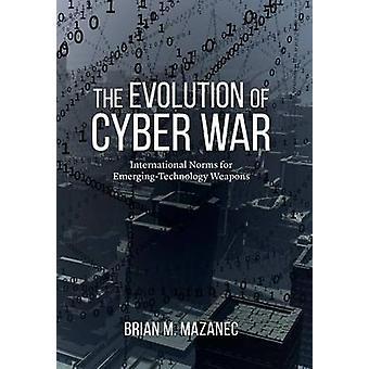 Evolution of Cyber War  International Norms for EmergingTechnology Weapons by Brian Mazanec