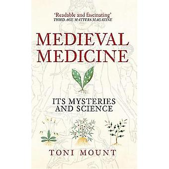 Medieval Medicine - Its Mysteries and Science by Toni Mount - 97814456