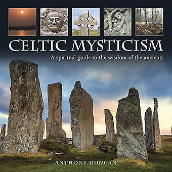 The Celtic Mysticism: A Spiritual Guide to the Wisdom of the Ancients