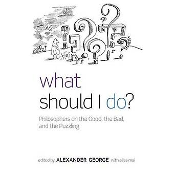 What Should I Do Philosophers on the Good the Bad and the Puzzling by George & Alexander