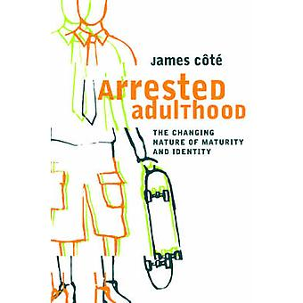 Arrested Adulthood The Changing Nature of Maturity and Identity by Cote & James & E.