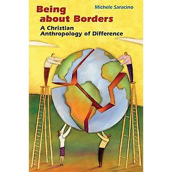 Being about Borders A Christian Anthropology of Difference by Saracino & Michele