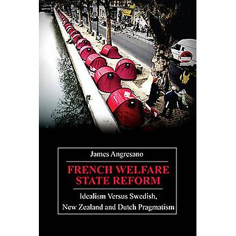 French Welfare State Reform Idealism Versus Swedish New Zealand and Dutch Pragmatism by Angresano & James