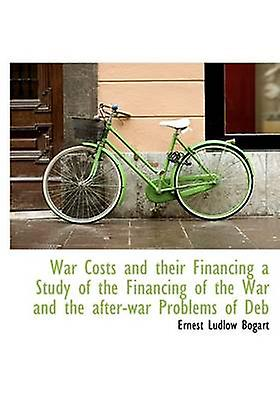 War Costs and their Financing a Study of the Financing of the War and the afterwar Problems of Deb by Bogart & Ernest Ludlow