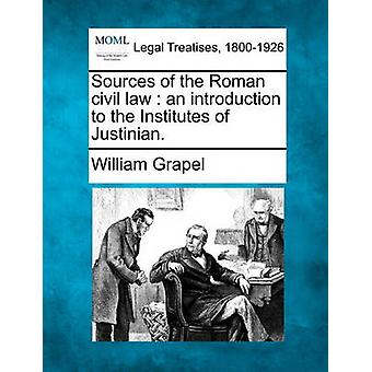 Sources of the Roman civil law  an introduction to the Institutes of Justinian. by Grapel & William