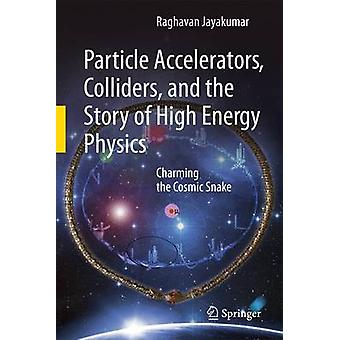 Particle Accelerators Colliders and the Story of High Energy Physics  Charming the Cosmic Snake by Jayakumar & Raghavan