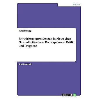 Privatisierungstendenzen im deutschen Gesundheitswesen. Konsequenzen Kritik und Prognose by Billepp & Janis