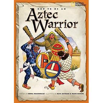 How to Be an Aztec Warrior by Fiona MacDonald - Dave Antram - Mark Be