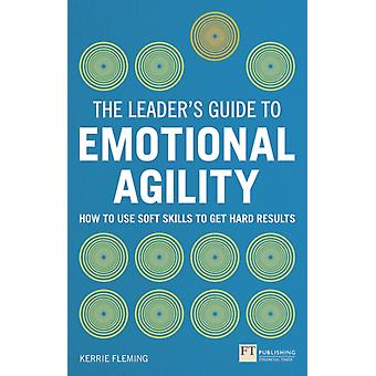 The Leader's Guide to Emotional Agility (Emotional Intelligence): How to Use Soft Skills to Get Hard Results (Paperback) by Fleming Kerrie