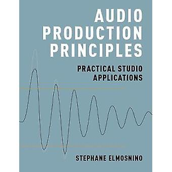 Audio Production Principles - Practical Studio Applications by Stephan