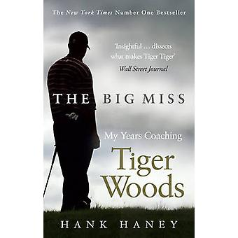 The Big Miss - My Years Coaching Tiger Woods by Hank Haney - 978075354