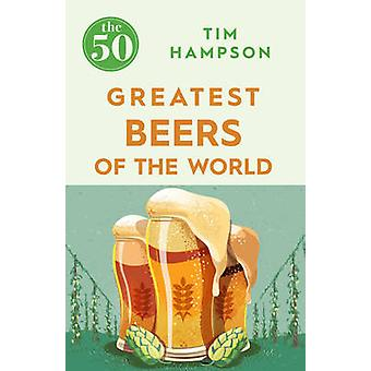 The 50 Greatest Beers of the World by Tim Hampson - 9781785781094 Book