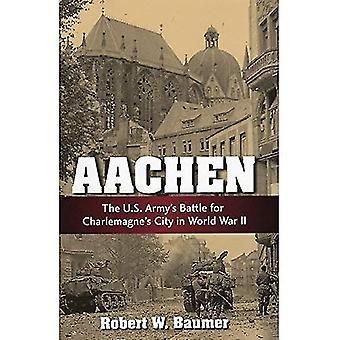 Aachen: Der US-Armee Kampf um die Stadt Karls des großen im zweiten Weltkrieg