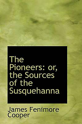 The Pioneers or the Sources of the Susquehanna by Cooper & James Fenimore