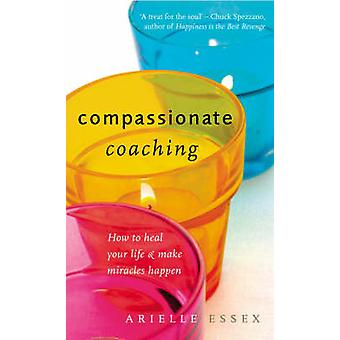 Compassionate Coaching - How to Heal Your Life and Make Miracles Happe