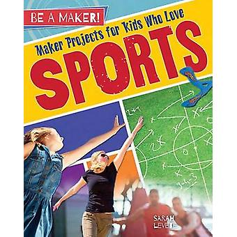 Maker Projects for Kids Who Love Sports by Sarah Levete - 97807787289