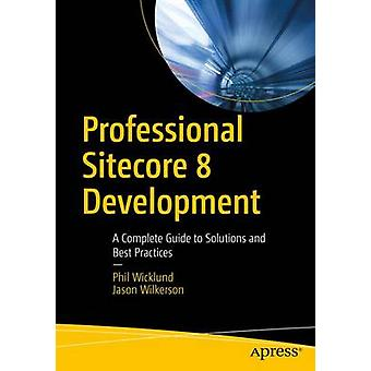 Professional Sitecore 8 Development - A Complete Guide to Solutions an