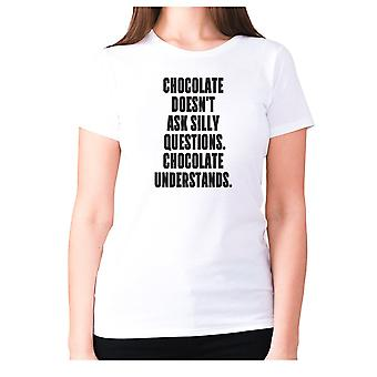 Womens funny foodie t-shirt slogan tee ladies eating - Chocolate doesn't ask silly questions chocolate understands