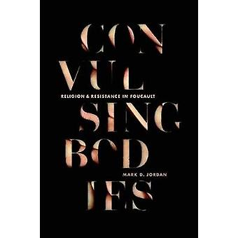 Convulsing Bodies - Religion and Resistance in Foucault by Mark Jordan