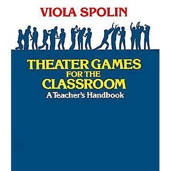 Theater Games for the Classroom - A Teacher's Handbook by Viola Spolin