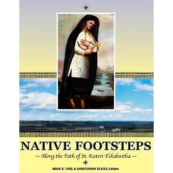 Native Footsteps - Along the Path of Saint Kateri Tekakwitha by Mark G