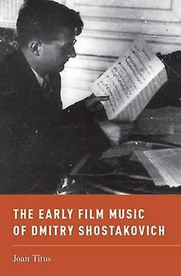 The Early Film Music of Dmitry Shostakovich by Joan Titus - 978019931