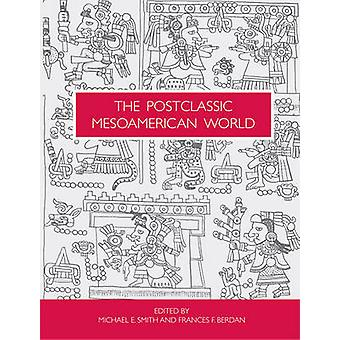 The Postclassic Mesoamerican World by Michael E Smith - Frances F Ber