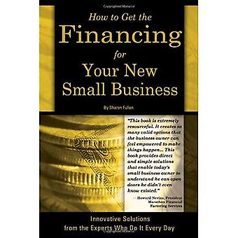 How to Get the Financing for Your Small Business: Innovative Solutions from the Experts Who Do It Every Day