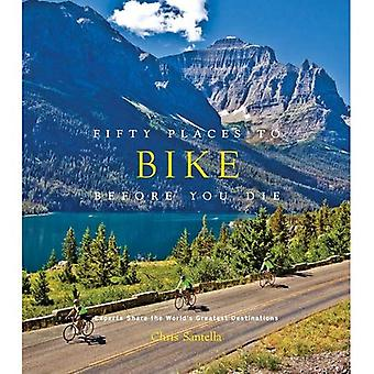 Fifty Places to Bike Before You Die: Biking Experts Share the World's Greatest Destinations
