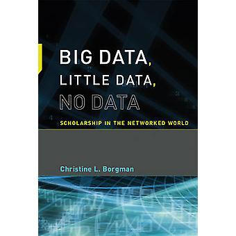 Big Data Little Data No Data  Scholarship in the Networked World by Christine L Borgman