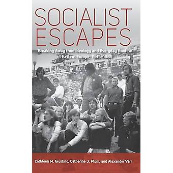 Socialist Escapes Breaking Away from Ideology and Everyday Routine in Eastern Europe 19451989 by Giustino & Cathleen M.