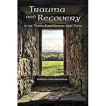 Trauma and Recovery in the Twenty-First-Century Irish Novel by Kathle