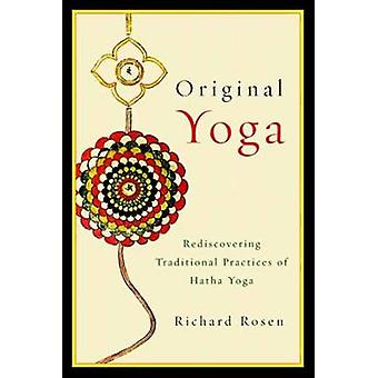 Original Yoga - Rediscovering Traditional Practices of Hatha Yoga by R