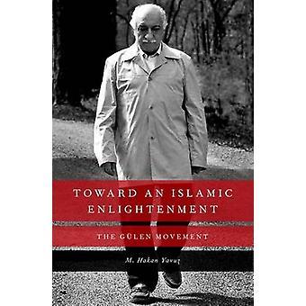 Toward an Islamic Enlightenment - The Gulen Movement by M. Hakan Yavuz