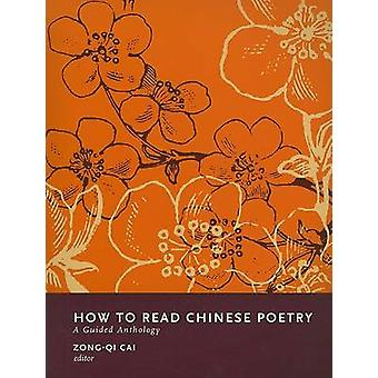 How to Read Chinese Poetry - A Guided Anthology by Zong-qi Cai - 97802