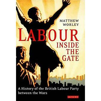 Labour Inside the Gate - A History of the British Labour Party Between