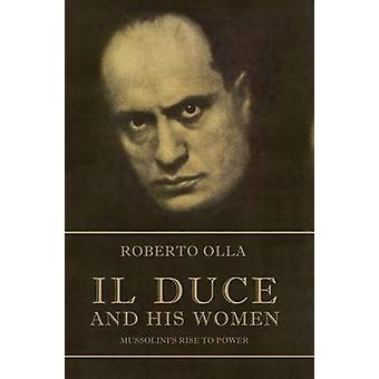 Il Duce and His Women - Mussolini's Rise to Power by Roberto Olla - St