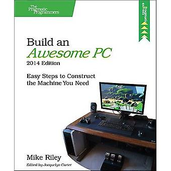 Build an Awesome PC - Easy Steps to Construct the Machine You Need by