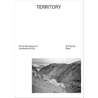 Territory - On the Development of Landscape and City by ETH Studio Ba