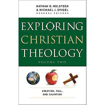 Exploring Christian Theology  Creation Fall and Salvation by General editor Michael J Svigel & General editor Nathan D Holsteen & Contributions by J Burns & Contributions by John Adair & Contributions by Glenn Kreider