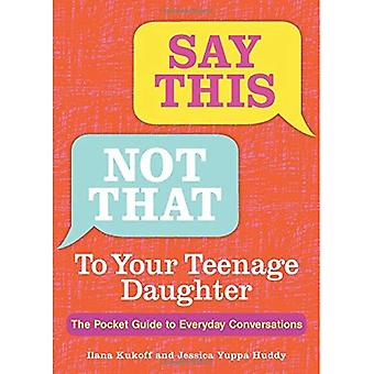 Say This, Not That to Your Teenage Daughter: The Pocket Guide to Everyday Conversations