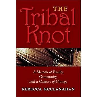 The Tribal Knot A Memoir of Family Community and a Century of Change by McClanahan & Rebecca