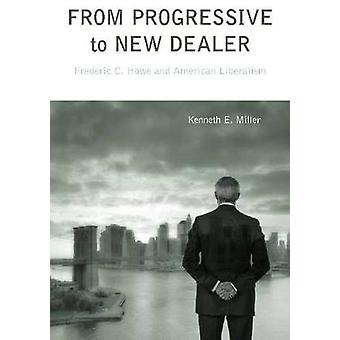 From Progressive to New Dealer Frederic C. Howe and American Liberalism by Miller & Kenneth E.