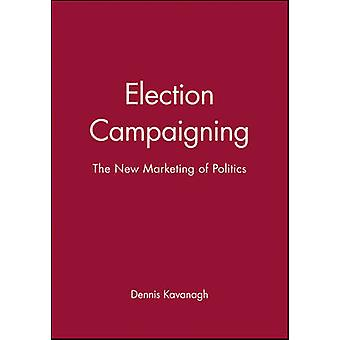 Election Campaigning The New Marketing of Politics by Kavanagh & Dennis